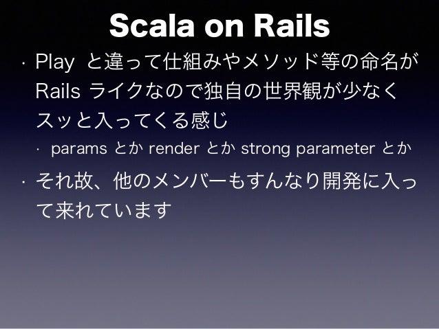 Scala on Rails • Play と違って仕組みやメソッド等の命名が Rails ライクなので独自の世界観が少なく スッと入ってくる感じ • params とか render とか strong parameter とか • それ故、...