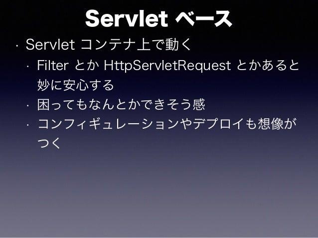 Servlet ベース • Servlet コンテナ上で動く • Filter とか HttpServletRequest とかあると 妙に安心する • 困ってもなんとかできそう感 • コンフィギュレーションやデプロイも想像が つく