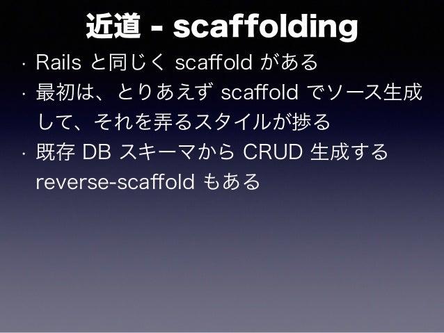 近道 - scaffolding • Rails と同じく scaffold がある • 最初は、とりあえず scaffold でソース生成 して、それを弄るスタイルが捗る • 既存 DB スキーマから CRUD 生成する reverse-scaff...