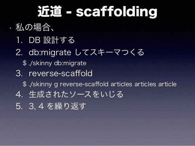 近道 - scaffolding • 私の場合、 1. DB 設計する 2. db:migrate してスキーマつくる $ ./skinny db:migrate 3. reverse-scaffold $ ./skinny g reverse-...