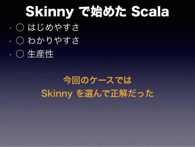 Skinny で始めた Scala • ○ はじめやすさ • ○ わかりやすさ • ○ 生産性 今回のケースでは Skinny を選んで正解だった