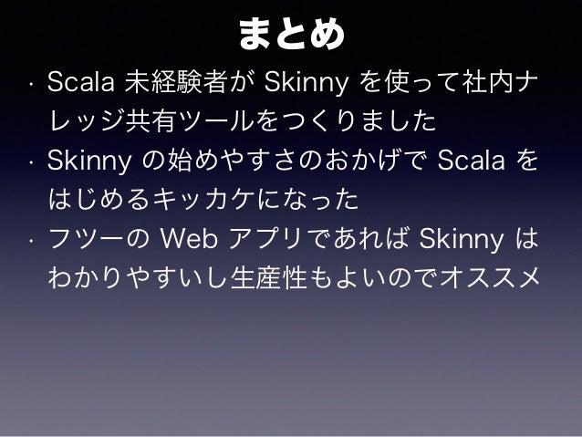 まとめ • Scala 未経験者が Skinny を使って社内ナ レッジ共有ツールをつくりました • Skinny の始めやすさのおかげで Scala を はじめるキッカケになった • フツーの Web アプリであれば Skinny は わかり...