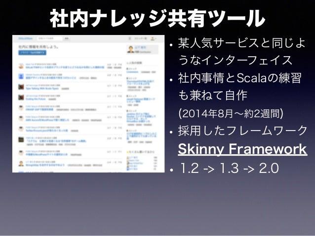 社内ナレッジ共有ツール •某人気サービスと同じよ うなインターフェイス •社内事情とScalaの練習 も兼ねて自作 (2014年8月∼約2週間) •採用したフレームワーク Skinny Framework •1.2 -> 1.3 -> 2.0