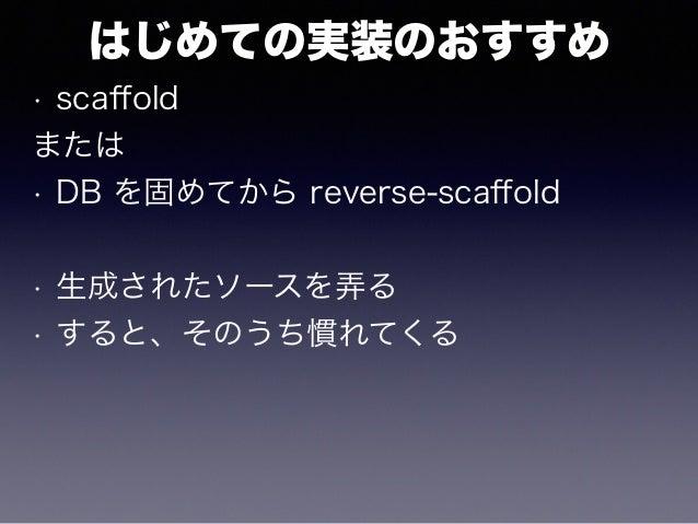 はじめての実装のおすすめ • scaffold または • DB を固めてから reverse-scaffold • 生成されたソースを弄る • すると、そのうち慣れてくる