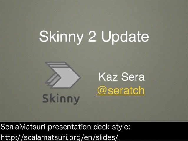 Skinny 2 Update Kaz Sera @seratch ScalaMatsuri presentation deck style: http://scalamatsuri.org/en/slides/