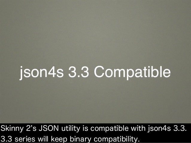 json4s 3.3 Compatible Skinny 2 s JSON utility is compatible with json4s 3.3. 3.3 series will keep binary compatibility.