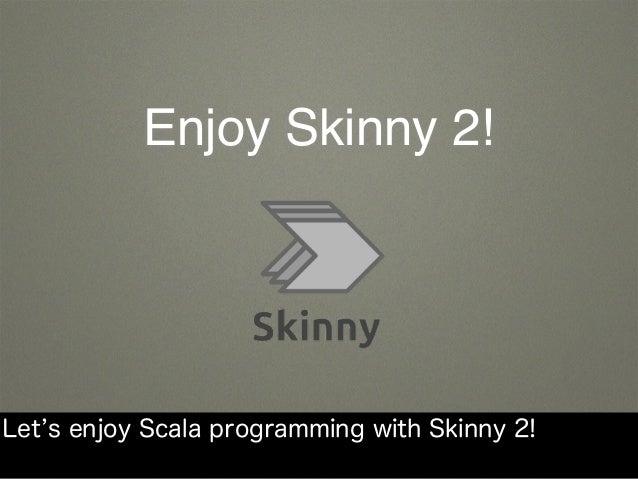 Enjoy Skinny 2! Let s enjoy Scala programming with Skinny 2!