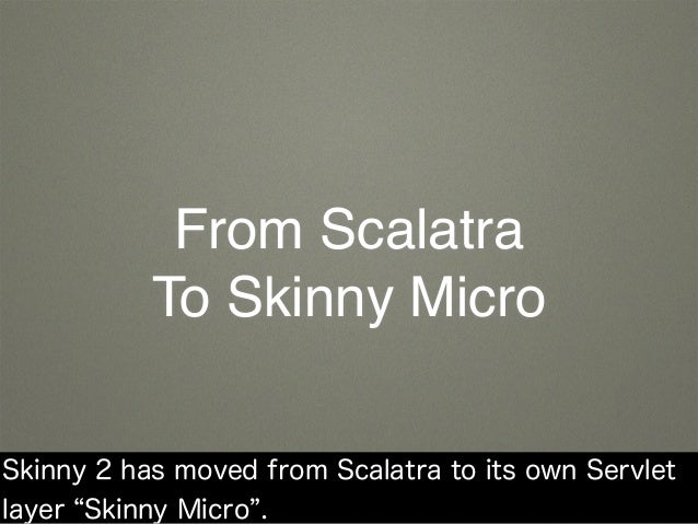 From Scalatra To Skinny Micro Skinny 2 has moved from Scalatra to its own Servlet layer Skinny Micro .