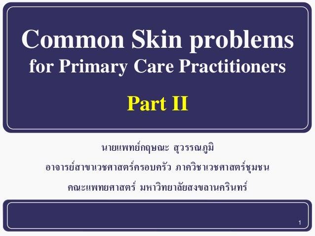 1  Common Skin problems  for Primary Care Practitioners  นายแพทย์กฤษณะ สุวรรณภูมิ  อาจารย์สาขาเวชศาสตร์ครอบครัว ภาควิชาเวช...