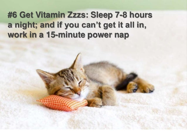 #6 Get Vitamin Zzzs: Sleep 7-8 hours a night; and if you can't get it all in, work in a 15-minute power nap