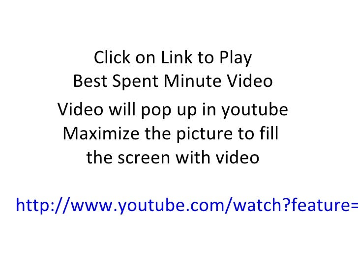 Click on Link to Play      Best Spent Minute Video    Video will pop up in youtube    Maximize the picture to fill       t...