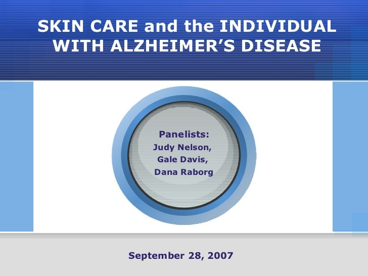 SKIN CARE and the INDIVIDUAL WITH ALZHEIMER'S DISEASE Panelists: Judy Nelson,  Gale Davis,  Dana Raborg September 28, 2007