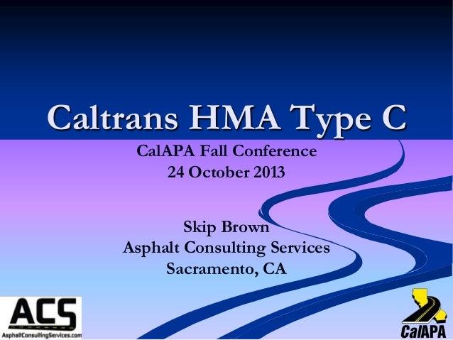 Caltrans HMA Type C CalAPA Fall Conference 24 October 2013 Skip Brown Asphalt Consulting Services Sacramento, CA