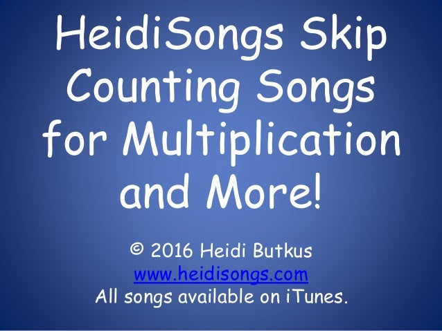 HeidiSongs Skip Counting Songs for Multiplication and More! © 2016 Heidi Butkus www.heidisongs.com All songs available on ...