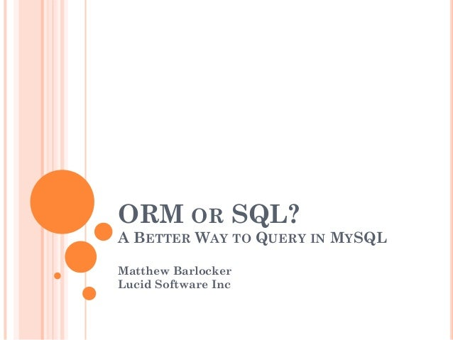 ORM OR SQL? A BETTER WAY TO QUERY IN MYSQL Matthew Barlocker Lucid Software Inc