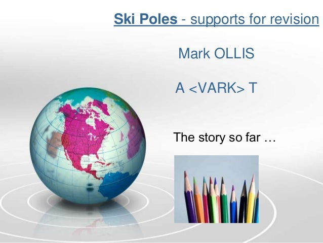 Ski Poles - supports for revision          Mark OLLIS         A <VARK> T         The story so far …