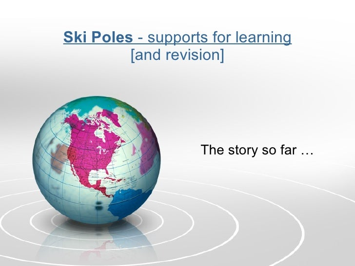Ski Poles  - supports for learning [and revision] The story so far …