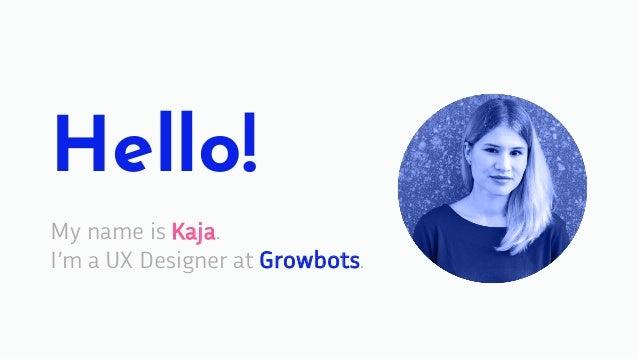Hello! My name is Kaja. I'm a UX Designer at Growbots.