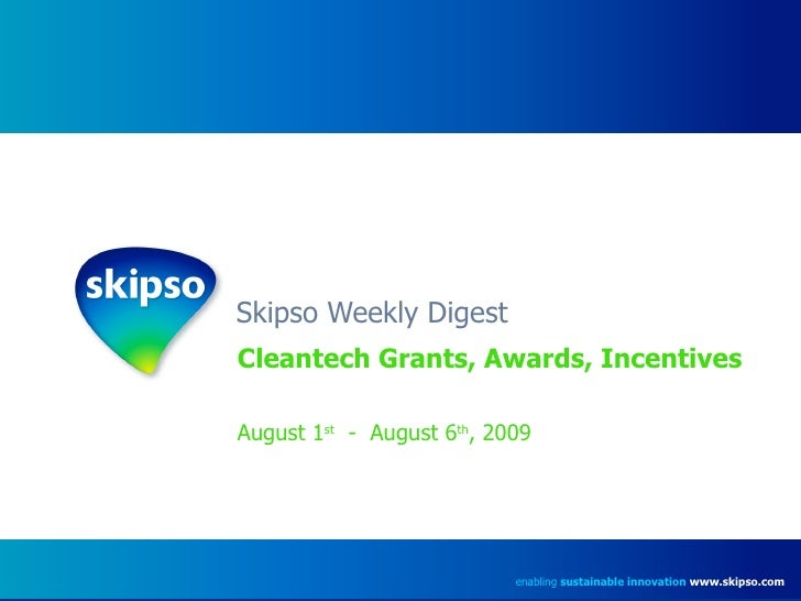 Skipso Weekly Digest Cleantech Grants, Awards, Incentives August 1 st   -  August 6 th , 2009 enabling  sustainable innova...