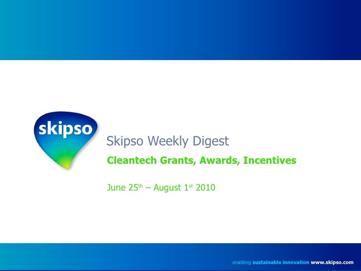 Skipso Weekly Digest Cleantech Grants, Awards, Incentives June 25 th  – August 1 st  2010 enabling  sustainable innovation...