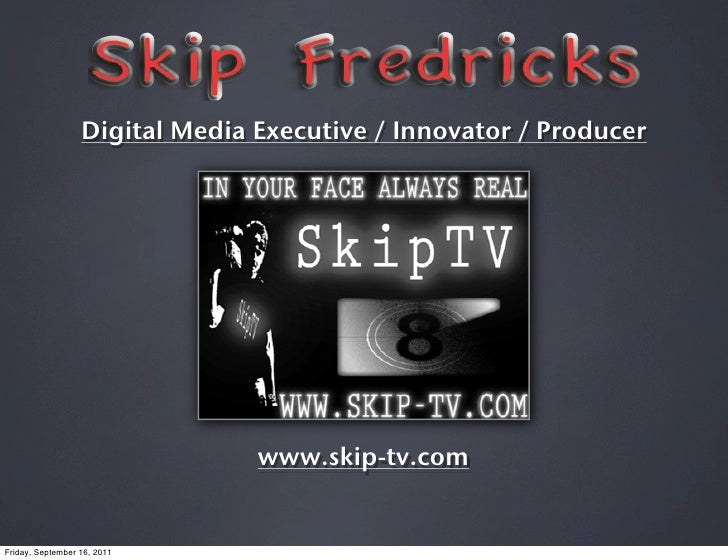 Digital Media Executive / Innovator / Producer                                www.skip-tv.comFriday, September 16, 2011