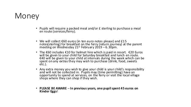 Money • Pupils will require a packed meal and/or £ sterling to purchase a meal en route (services/ferry). • We will collec...