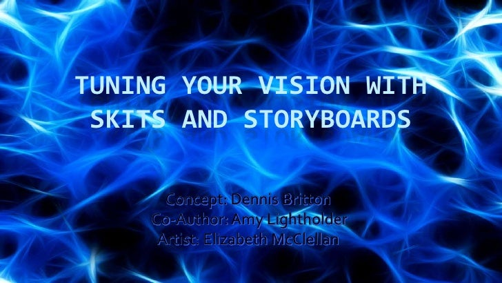 Tuning your vision with Skits and Storyboards<br />Concept: Dennis Britton<br /> Co-Author: Amy LightholderArtist: Elizabe...