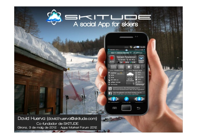 David Huerva (david.huerva@skitude.com) Co-fundador de SKITUDE Girona, 3 de maig de 2012 – Apps Market Forum 2012 A social...