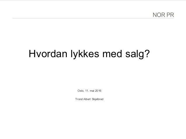 Hvordan lykkes med salg? Oslo, 11. mai 2016 Trond Albert Skjelbred