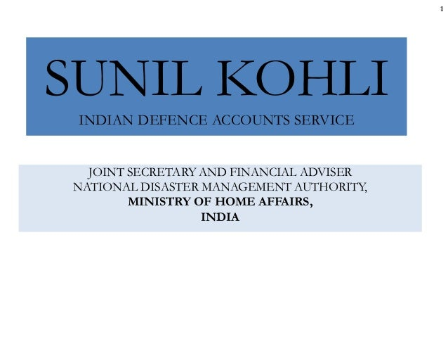 SUNIL KOHLI INDIAN DEFENCE ACCOUNTS SERVICE JOINT SECRETARY AND FINANCIAL ADVISER NATIONAL DISASTER MANAGEMENT AUTHORITY, ...