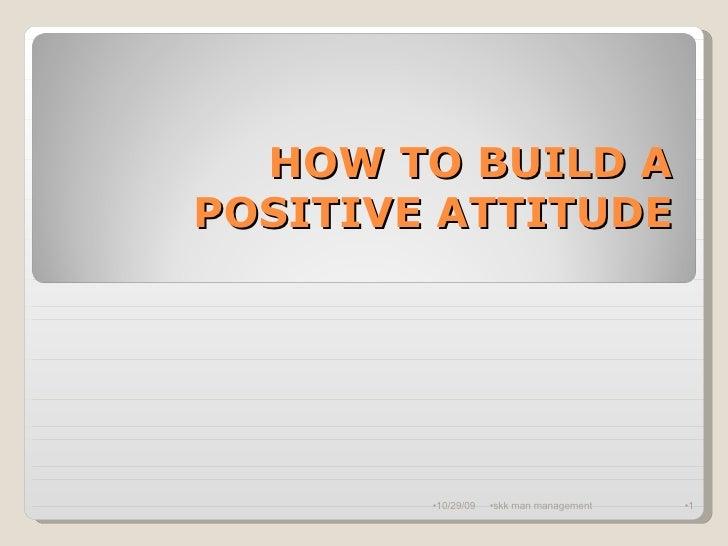 HOW TO BUILD A POSITIVE ATTITUDE <ul><li>10/29/09 </li></ul><ul><li>skk man management </li></ul><ul><li></li></ul>
