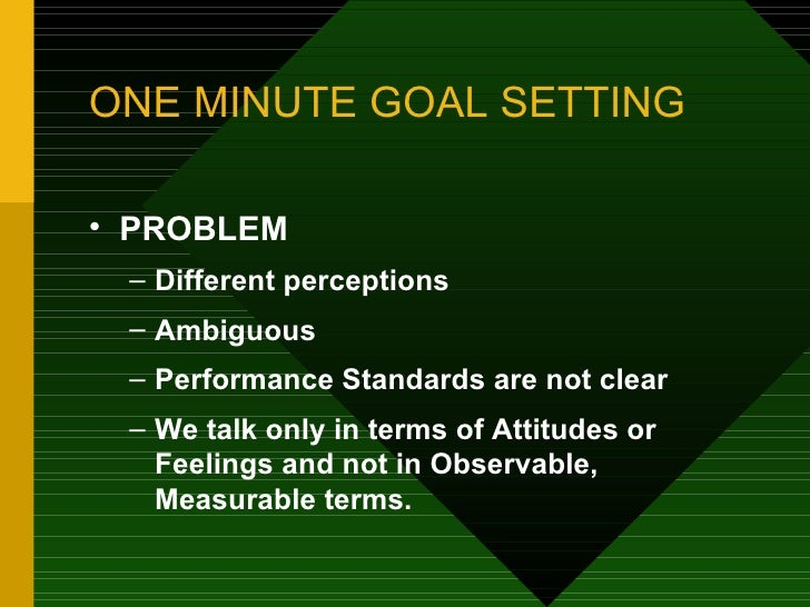 an analysis of the secrets of one minute management and one minute goal setting If you want to stay focused on your goals, then you need to ensure you're tackling them in the right way this is also called active goal setting, which is the direct opposite of the passive goal setting that most people engage in.