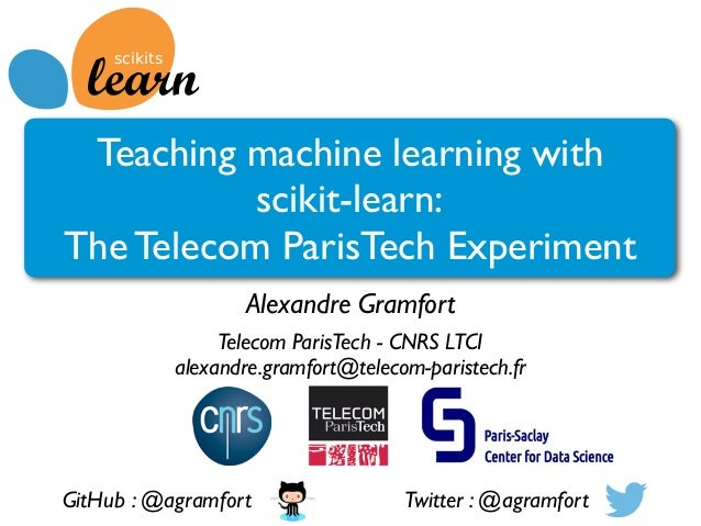 Teaching machine learning with scikit-learn: The Telecom ParisTech Experiment Alexandre Gramfort Telecom ParisTech - CNRS ...