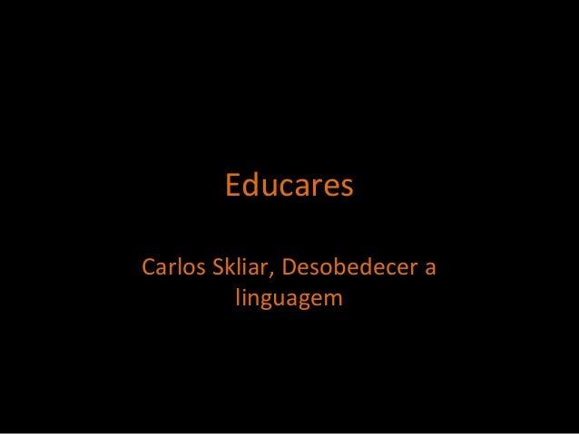 Carlos Skliar, Desobedecer a linguagem Educares