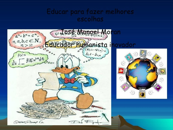Educar para fazer melhores escolhas José Manoel Moran Educador humanista inovador