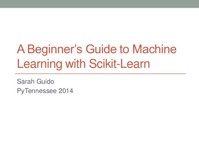 A Beginner's Guide to Machine Learning with Scikit-Learn Sarah Guido PyTennessee 2014