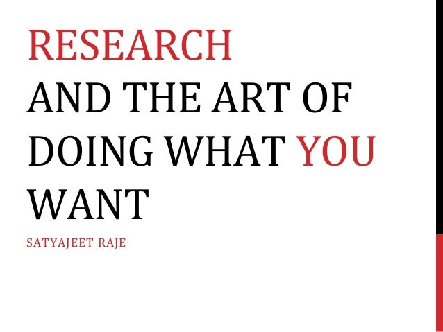 RESEARCH	   	    AND	   THE	   ART	   OF	    DOING	   WHAT	   YOU	    WANT	    SATYAJEET	   RAJE