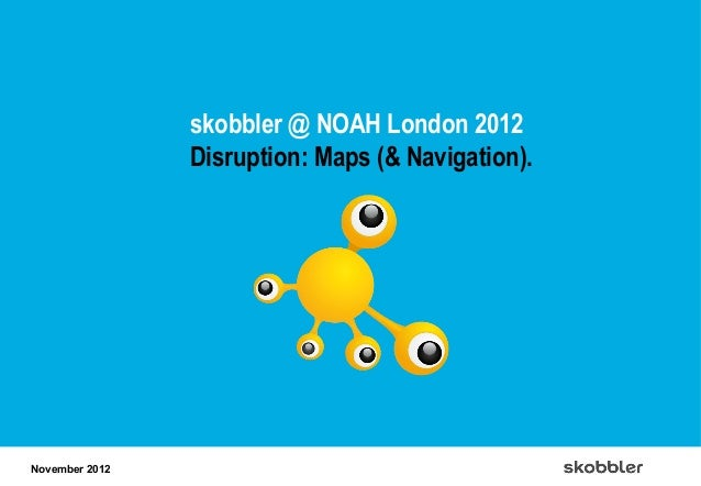 skobbler @ NOAH London 2012                Disruption: Maps (& Navigation).November 2012