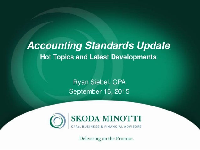 Accounting Standards Update Hot Topics and Latest Developments Ryan Siebel, CPA September 16, 2015