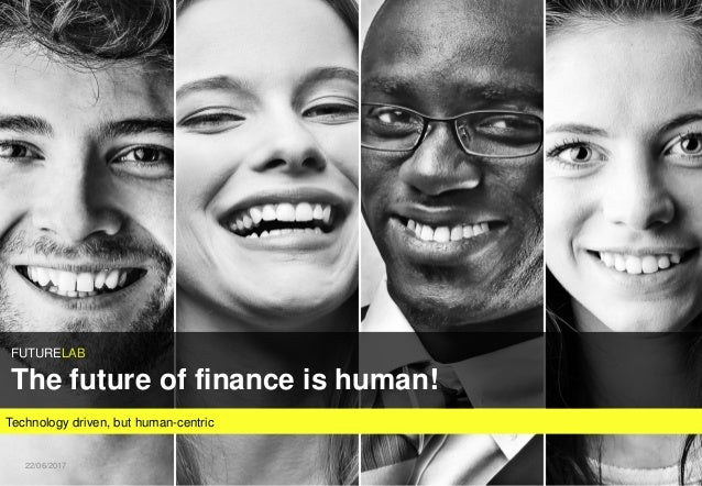Technology driven, but human-centric FUTURELAB The future of finance is human! 122/06/2017