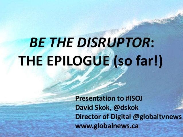 BE THE DISRUPTOR: THE EPILOGUE (so far!) Presentation to #ISOJ David Skok, @dskok Director of Digital @globaltvnews www.gl...