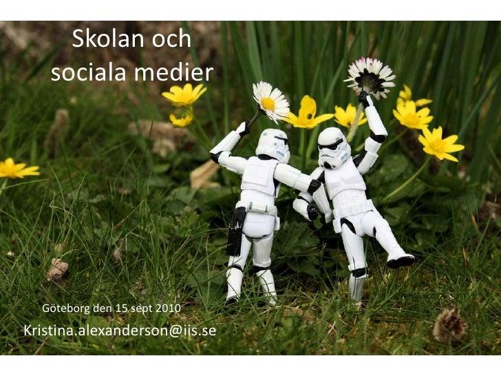 Skolan ochsociala medier<br />Göteborg den 15 sept 2010<br />Kristina.alexanderson@iis.se<br />