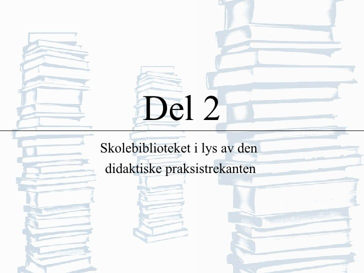 Del 2 Skolebiblioteket i lys av den  didaktiske praksistrekanten