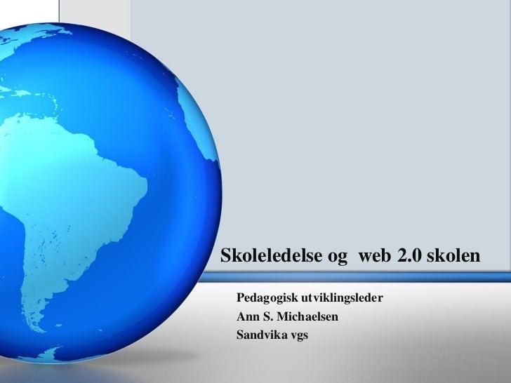 Skoleledelse og web 2.0 skolen Pedagogisk utviklingsleder Ann S. Michaelsen Sandvika vgs