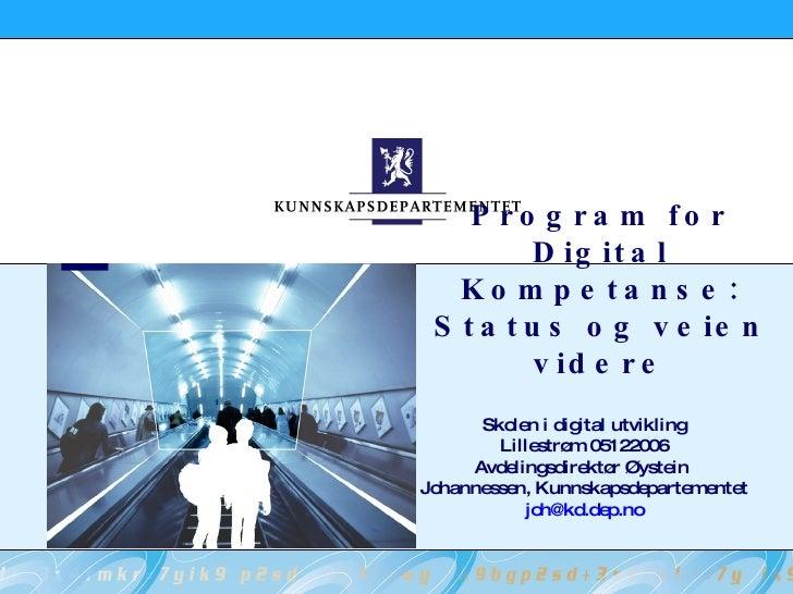 Program for Digital Kompetanse: Status og veien videre Skolen i digital utvikling Lillestrøm 05122006 Avdelingsdirektør Øy...