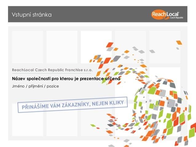 Vstupní stránka  ReachLocal Czech Republic Franchise s.r.o.  Název společnosti pro kterou je prezentace určená Jméno / pří...