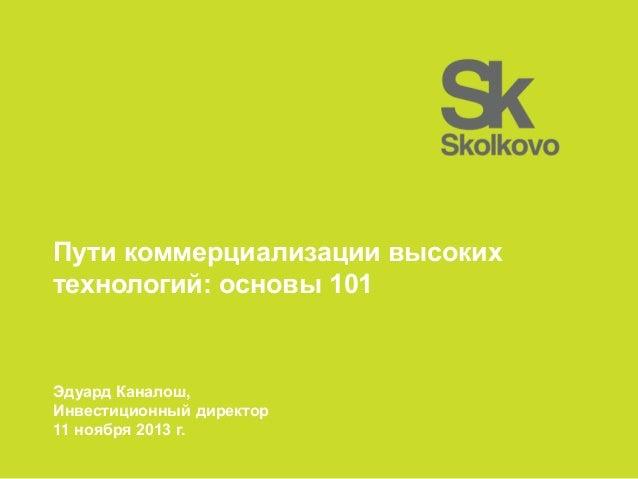 Пути коммерциализации высоких технологий: основы 101  Эдуард Каналош, Инвестиционный директор 11 ноября 2013 г.
