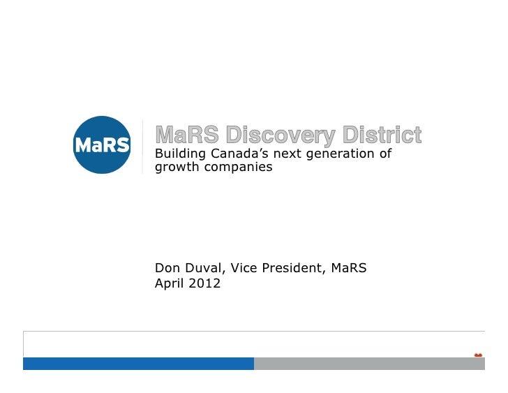 Building Canada's next generation ofgrowth companiesDon Duval, Vice President, MaRSApril 2012                             ...