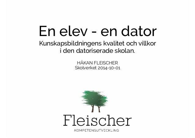 En elev - en dator  Kunskapsbildningens kvalitet och villkor  i den datoriserade skolan.  !  HÅKAN FLEISCHER  Skolverket 2...