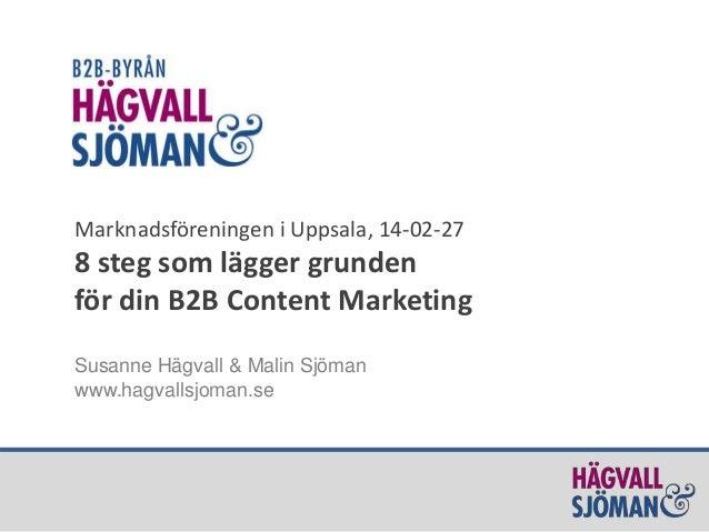 Marknadsföreningen i Uppsala, 14-02-27  8 steg som lägger grunden för din B2B Content Marketing Susanne Hägvall & Malin Sj...
